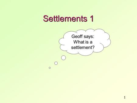 1 Settlements 1 Geoff says: What is a settlement?.