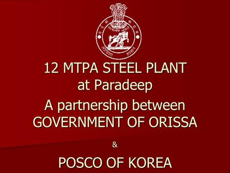 12 MTPA STEEL PLANT at Paradeep A partnership between GOVERNMENT OF ORISSA & POSCO OF KOREA.
