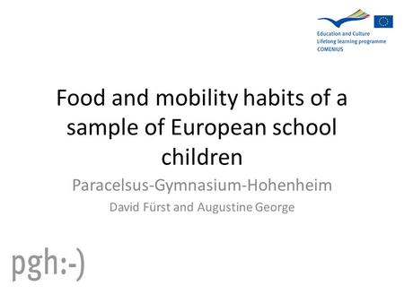 Food and mobility habits of a sample of European school children Paracelsus-Gymnasium-Hohenheim David Fürst and Augustine George.