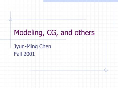 Modeling, CG, and others Jyun-Ming Chen Fall 2001.