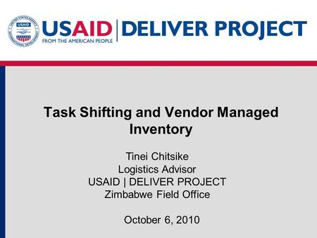 Task Shifting and Vendor Managed Inventory October 6, 2010 Tinei Chitsike Logistics Advisor USAID | DELIVER PROJECT Zimbabwe Field Office.