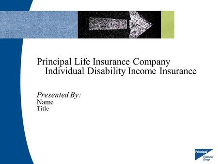 Principal Life Insurance Company Individual Disability Income Insurance Presented By: Name Title.