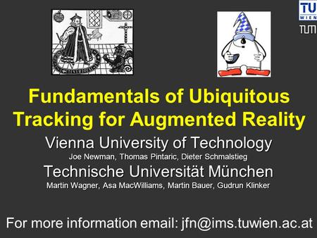 Fundamentals of Ubiquitous Tracking for Augmented Reality Vienna University of Technology Joe Newman, Thomas Pintaric, Dieter Schmalstieg Technische Universität.
