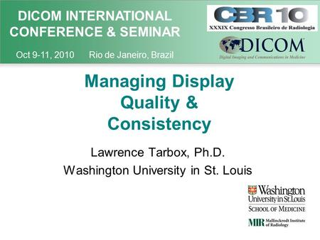 DICOM INTERNATIONAL CONFERENCE & SEMINAR Oct 9-11, 2010 Rio de Janeiro, Brazil Managing Display Quality & Consistency Lawrence Tarbox, Ph.D. Washington.