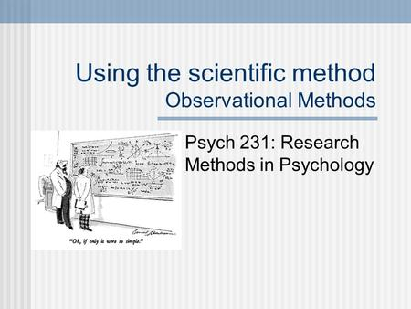 Using the scientific method Observational Methods Psych 231: Research Methods in Psychology.