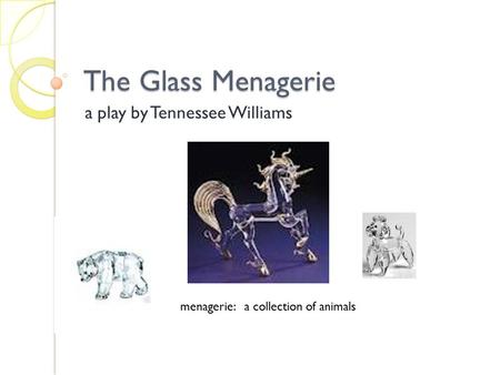 The Glass Menagerie a play by Tennessee Williams menagerie: a collection of animals.
