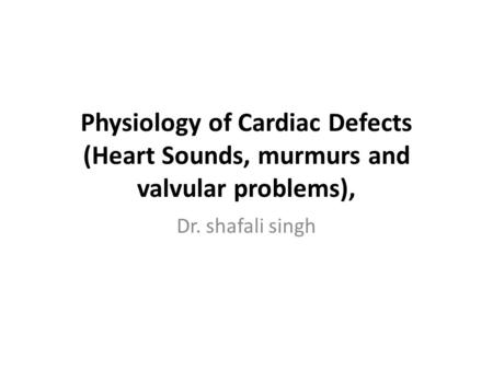 Physiology of Cardiac <strong>Defects</strong> (Heart Sounds, murmurs and valvular problems), Dr. shafali singh.