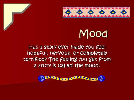 Mood Has a story ever made you feel hopeful, nervous, or completely terrified? The feeling you get from a story is called the mood.