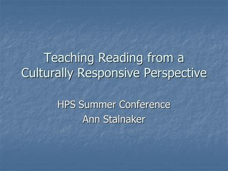 Teaching Reading from a Culturally Responsive Perspective HPS Summer Conference Ann Stalnaker.