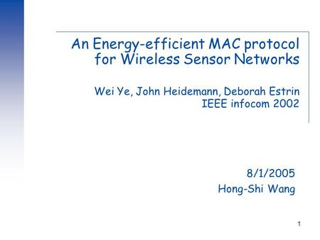 1 An Energy-efficient MAC protocol for Wireless Sensor Networks Wei Ye, John Heidemann, Deborah Estrin IEEE infocom 2002 8/1/2005 Hong-Shi Wang.