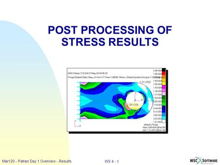 WS 4 - 1 Mar120 - Patran Day 1 Overview - Results POST PROCESSING OF STRESS RESULTS.