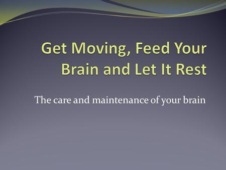 The care and maintenance of your brain. Exercise is good for your brain.