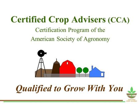 Qualified to Grow With You Certified Crop Advisers (CCA) Certification Program of the American Society of Agronomy.