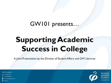 GW101 presents… Supporting Academic Success in College A Joint Presentation by the Division of Student Affairs and GW Libraries.
