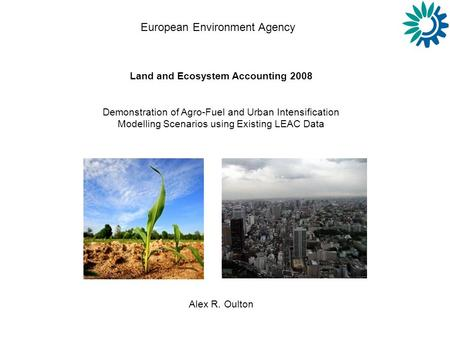 European Environment Agency Land and Ecosystem Accounting 2008 Demonstration of Agro-Fuel and Urban Intensification Modelling Scenarios using Existing.