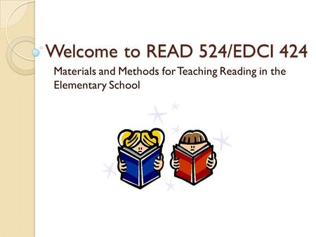 Welcome to READ 524/EDCI 424 Materials and Methods for Teaching Reading in the Elementary School.