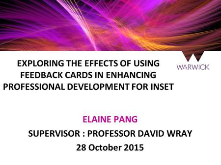 EXPLORING THE EFFECTS OF USING FEEDBACK CARDS IN ENHANCING PROFESSIONAL DEVELOPMENT FOR INSET ELAINE PANG SUPERVISOR : PROFESSOR DAVID WRAY 28 October.