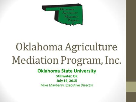 Oklahoma Agriculture Mediation Program, Inc. Oklahoma State University Stillwater, OK July 14, 2015 Mike Mayberry, Executive Director.