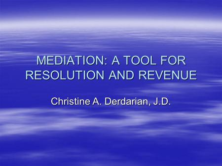 MEDIATION: A TOOL FOR RESOLUTION AND REVENUE Christine A. Derdarian, J.D.