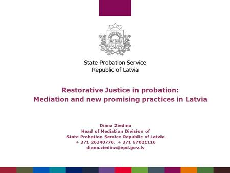 Restorative Justice in probation: Mediation and new promising practices in Latvia Diana Ziedina Head of Mediation Division of State Probation Service Republic.