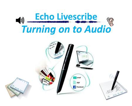 Echo Livescribe Turning on to Audio. Notes are going digital… Date: 2011/09/22