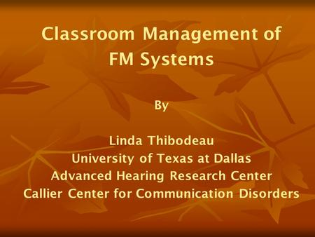Classroom Management of FM Systems By Linda Thibodeau University of Texas at Dallas Advanced Hearing Research Center Callier Center for Communication Disorders.