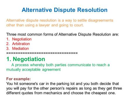 Alternative Dispute Resolution Alternative dispute resolution is a way to settle disagreements other than using a lawyer and going to court. Three most.