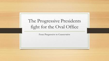 The Progressive Presidents fight for the Oval Office From Progressive to Conservative.
