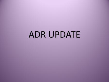 ADR UPDATE. What's New in ADR Demands are all over the board Settlements are still taking place Settlement ranges not related to initial demands New players.
