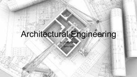 Architectural Engineering By: Emely Castro Betts 6th.