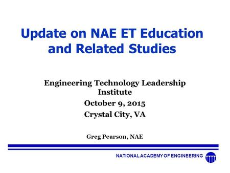 NATIONAL ACADEMY OF ENGINEERING Update on NAE ET Education and Related Studies Engineering Technology Leadership Institute October 9, 2015 Crystal City,