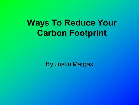 By Justin Margas Ways To Reduce Your Carbon Footprint.