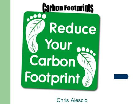Chris Alescio. What is a Carbon Footprint? Measure of impact our activities have on the environment, and in particular climate change Relates to amount.