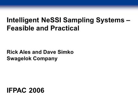 Intelligent NeSSI Sampling Systems – Feasible and Practical Rick Ales and Dave Simko Swagelok Company IFPAC 2006.