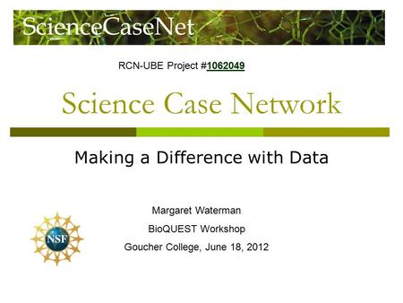 Science Case Network Making a Difference with Data Margaret Waterman BioQUEST Workshop Goucher College, June 18, 2012 RCN-UBE Project #1062049 1062049.