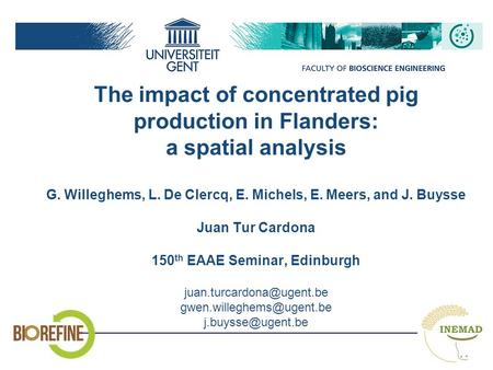 The impact of concentrated pig production in Flanders: a spatial analysis G. Willeghems, L. De Clercq, E. Michels, E. Meers, and J. Buysse Juan Tur Cardona.