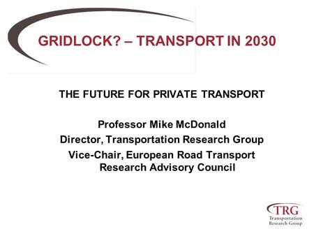 GRIDLOCK? – TRANSPORT IN 2030 THE FUTURE FOR PRIVATE TRANSPORT Professor Mike McDonald Director, Transportation Research Group Vice-Chair, European Road.