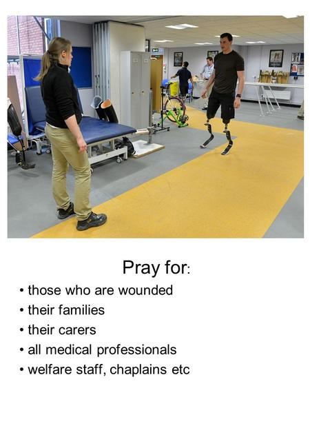 Pray for : those who are wounded their families their carers all medical professionals welfare staff, chaplains etc.