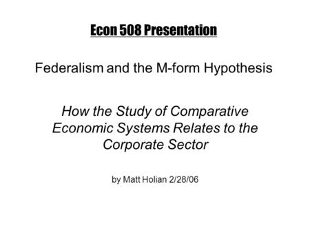 Econ 508 Presentation Federalism and the M-form Hypothesis How the Study of Comparative Economic Systems Relates to the Corporate Sector by Matt Holian.