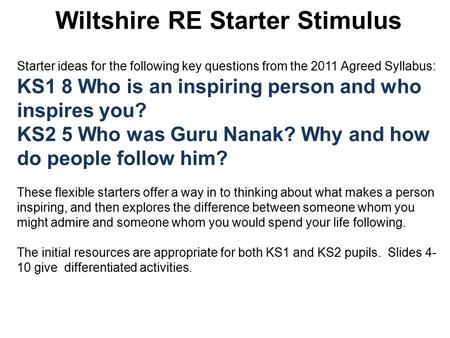 Wiltshire RE Starter Stimulus Starter ideas for the following key questions from the 2011 Agreed Syllabus: KS1 8 Who is an inspiring person and who inspires.