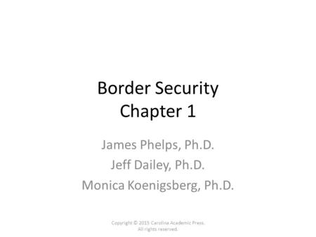 Border Security Chapter 1 James Phelps, Ph.D. Jeff Dailey, Ph.D. Monica Koenigsberg, Ph.D. Copyright © 2015 Carolina Academic Press. All rights reserved.