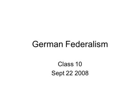 German Federalism Class 10 Sept 22 2008. Separation of Powers Compare Germany with other constitutional systems.
