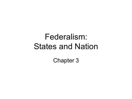 Federalism: States and Nation Chapter 3. Federalism How many gov't's are there is the U.S.? - federal, state, & local gov'ts Federalism- a system under.