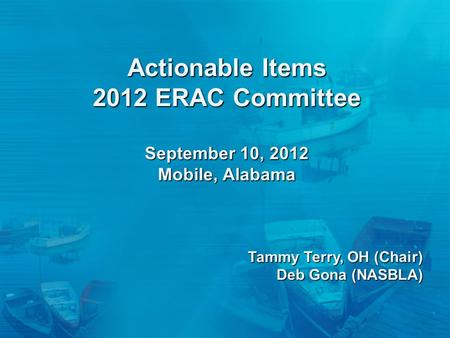 Actionable Items 2012 ERAC Committee September 10, 2012 Mobile, Alabama Tammy Terry, OH (Chair) Deb Gona (NASBLA)
