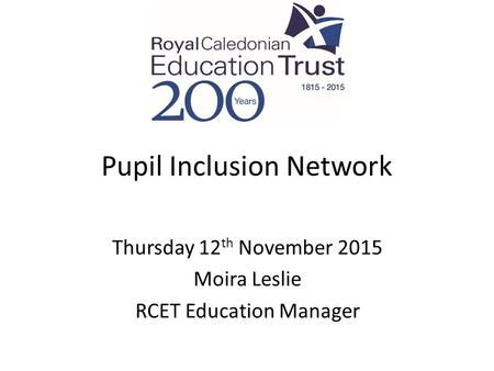 Pupil Inclusion Network Thursday 12 th November 2015 Moira Leslie RCET Education Manager.