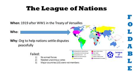 The League of Nations When: 1919 after WW1 in the Treaty of Versailles Who: Why: Org to help nations settle disputes peacefully Failed: 1)No armed forces.