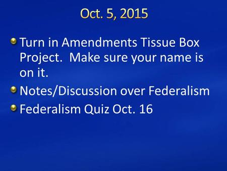 Turn in Amendments Tissue Box Project. Make sure your name is on it. Notes/Discussion over Federalism Federalism Quiz Oct. 16.