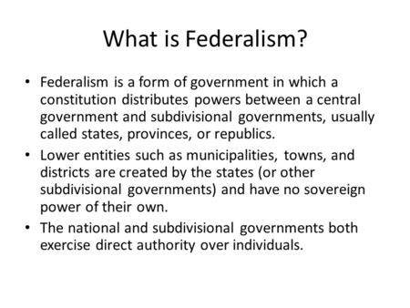What is Federalism? Federalism is a form of government in which a constitution distributes powers between a central government and subdivisional governments,