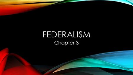 FEDERALISM Chapter 3. LEARNING OBJECTIVES 1] DEFINE FEDERALISM AND EXPLAIN WHY IT IS IMPORTANT TO AMERICAN GOVERNMENT AND POLITICS.[ [ PAGES 70-74 ] 2]