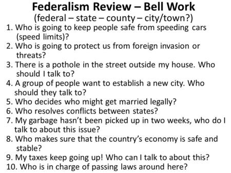 Federalism Review – Bell Work (federal – state – county – city/town?) 1. Who is going to keep people safe from speeding cars (speed limits)? 2. Who is.